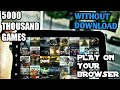 [5000 THOUSAND GAMES]RUN ON YOUR BROWSER WITHOUT ANY DOWNLOADING [PROOF BY BLIND TECH]