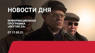 Новости дня. 17 марта 2021 года. Информационная программа «Якутия 24»