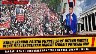'HEBOH SKANDAL POLITIK PILPRES 2019' JUTAAN RAKYAT DE54K MPR LENGSERKAN JOKOWI Terkait Putusan MA!