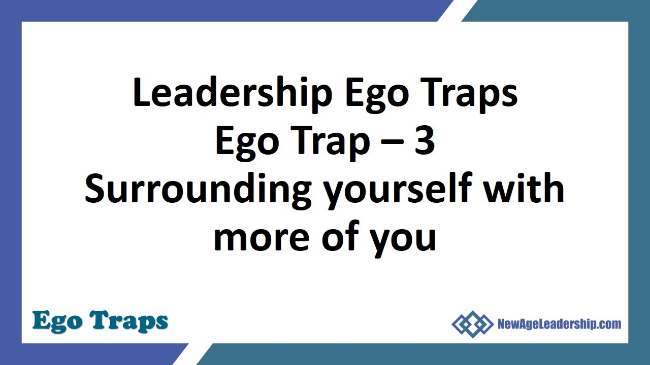 Leadership Ego Traps Ego Trap – 3 Surrounding yourself with more of you