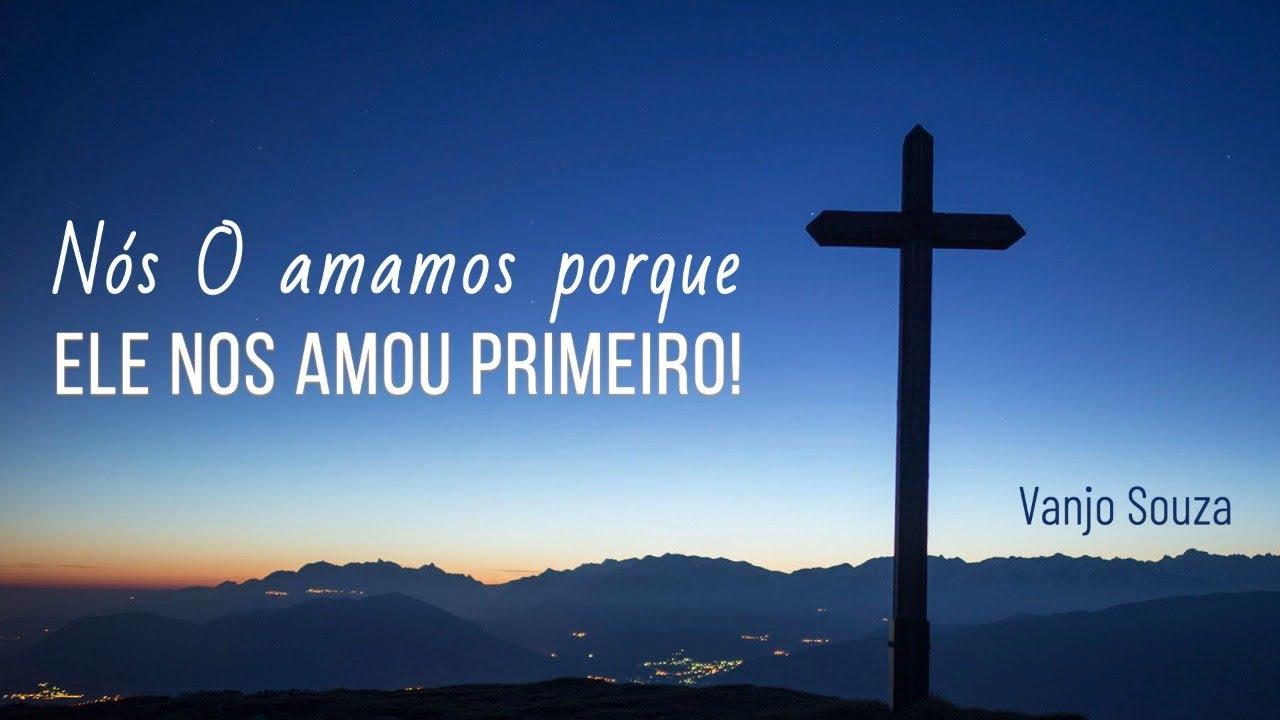Nós O amamos porque Ele nos amou primeiro!
