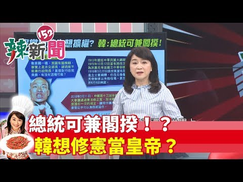 【辣新聞152】總統可兼閣揆!?韓想修憲當皇帝? 2019.05.16