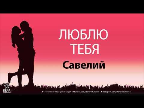 Люблю Тебя Савелий - Песня Любви На Имя