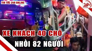 Xe 40 chỗ nhồi hơn 80 khách | Tin tức 24h Việt Nam mới nhất hôm nay | Tin nóng 24h