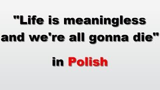 How to say 'Life iṡ meaningless and we're all gonna die' in Polish