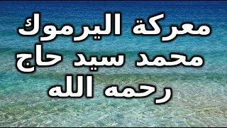 معركة اليرموك  - فضيلة الشيخ محمد سيد حاج رحمه الله