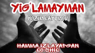 HAMMA IZLAGAN QO'SHIQ. YIG'LAMAYMAN - KOZIM QAYUMOV KLASSIKA