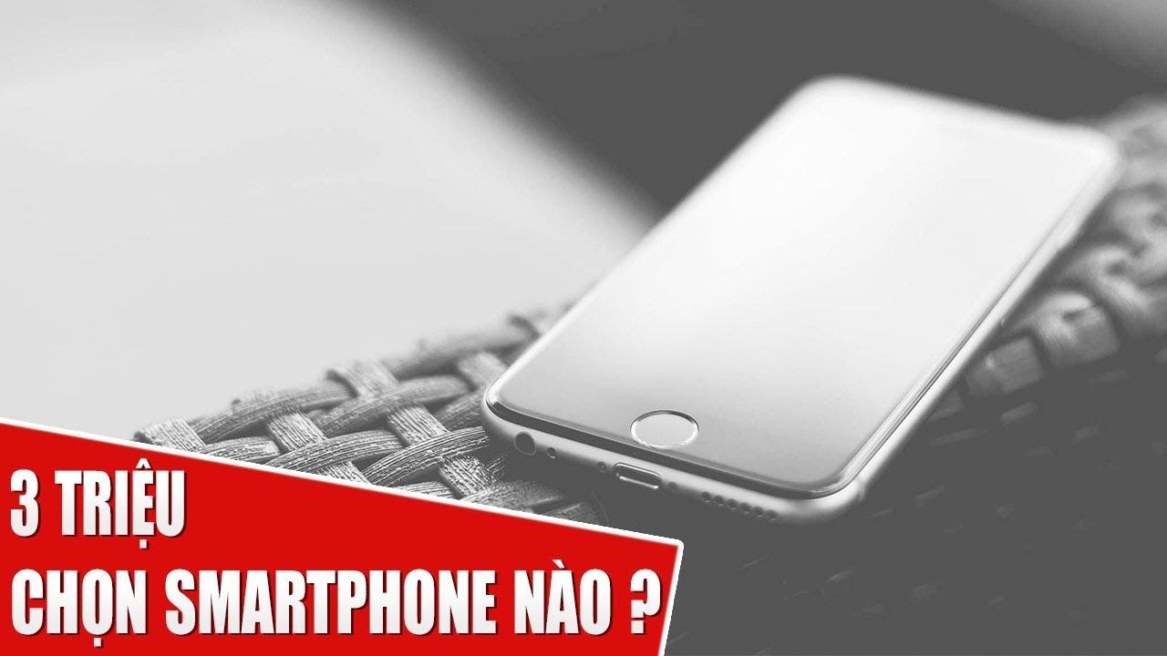 Với hơn 3 triệu mua Smartphone nào là hợp lý nhất ?