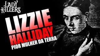 LIZZIE HALLIDAY A PIOR MULHER DA TERRA - Lady Killers - Assassinas em série
