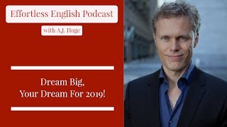 Dream Big, Your Dream For 2019 || Effortless English Podcast with A.J. Hoge