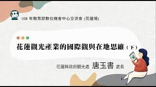 花蓮觀光產業的國際觀與在地思維 唐玉書處長(下)