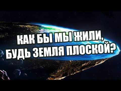 БУДЬ ЗЕМЛЯ ПЛОСКОЙ,