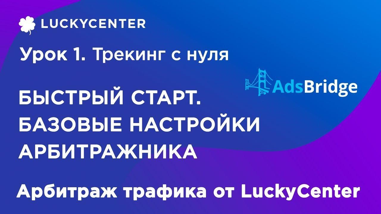 Курс по трекеру   Базовые настройки арбитражника   Арбитраж трафика от LuckyCenter