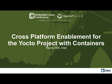 Cross Platform Enablement for the Yocto Project with Containers - Randy Witt, Intel