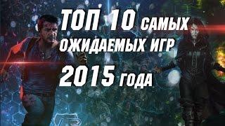 ТОП 10 Самых Ожидаемых Игр 2015