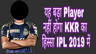 यह बड़ा Player नहीं होगा KKR का हिस्सा IPL 2019 में | It will not be a big player, as part of KKR