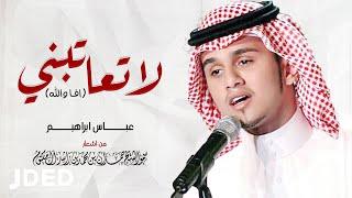 عباس ابراهيم - لا تعاتبني (افا والله ) | Abass Ibrahim - La Teatebni (Afa Wallah)