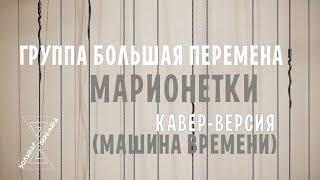 """Марионетки (Машина Времени Cover) - группа """"Большая Перемена"""""""
