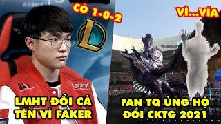 Update LMHT: Tựa game Liên Minh Huyền Thoại đổi cả tên vì Faker, Fan TQ ủng hộ đổi CKTG 2021 vì vía
