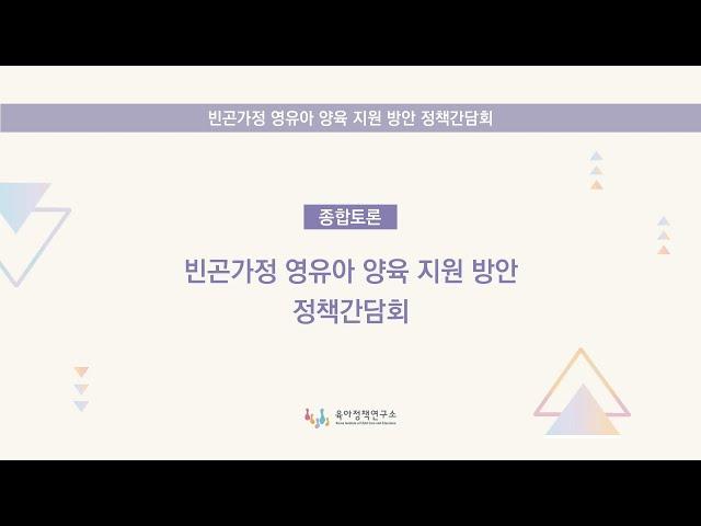 [빈곤가정 영유아 양육 지원 방안 정책간담회] 종합토론 비디오 입니다.