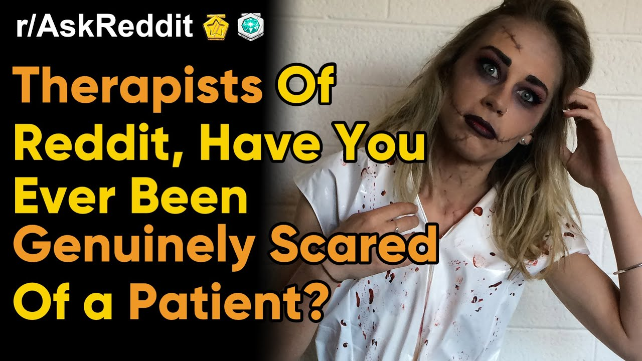 Therapists Share Scared by Patient Stories. (Reddit r/AskReddit Dating Women NSFW Stories)