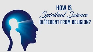 How is Spiritual Science Different from Religion?