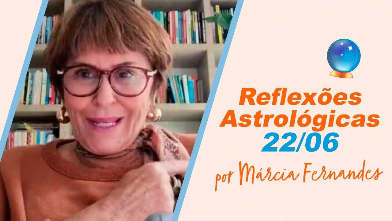 Reflexões Astrológicas - 22/06/2021, por Márcia Fernandes