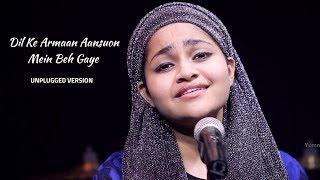 Dil Ke Armaan Aansuo Mein beh Gaye | Unplugged Version | Yumna Ajin