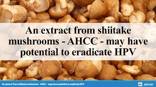 An Extract From Shiitake Mushrooms - AHCC - May Have Potential To Eradicate HPV