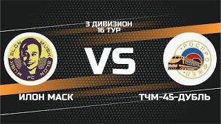Фото 3 дивизион. 16 тур. ИЛОН МАСК   ТЧМ 45 ДУБЛЬ
