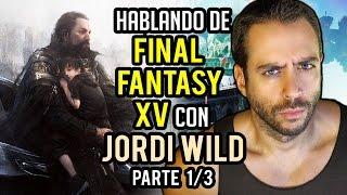 HABLANDO DE FINAL FANTASY XV con JORDI WILD (@JordiWild) - Parte 1/3: Lo mejor del juego de Square