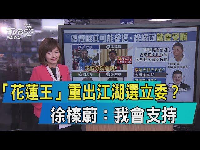 【說內幕】「花蓮王」重出江湖選立委? 徐榛蔚:我會支持