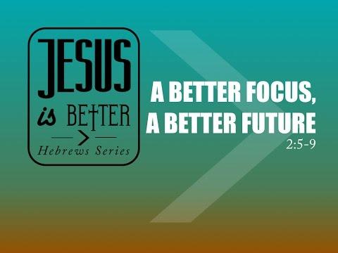 A Better Focus, A Better Future- Jesus is Better Series: (Sermon 5 )