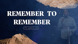 Remember To Remember   Ps. Sam Ellis