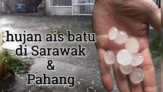 hujan batu ais di Malaysia | Sarawak & Pahang Ogos 2018