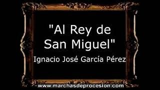 Al Rey de San Miguel - Ignacio José García Pérez [CT]