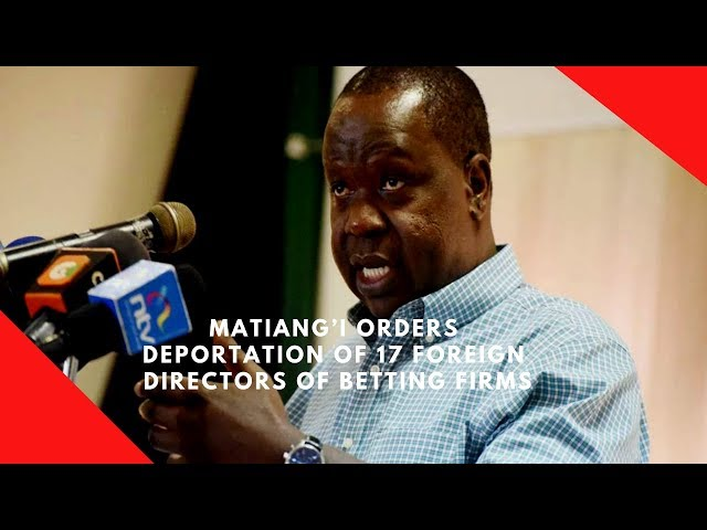 Matiang'i orders deportation of 17 foreign directors of betting firms