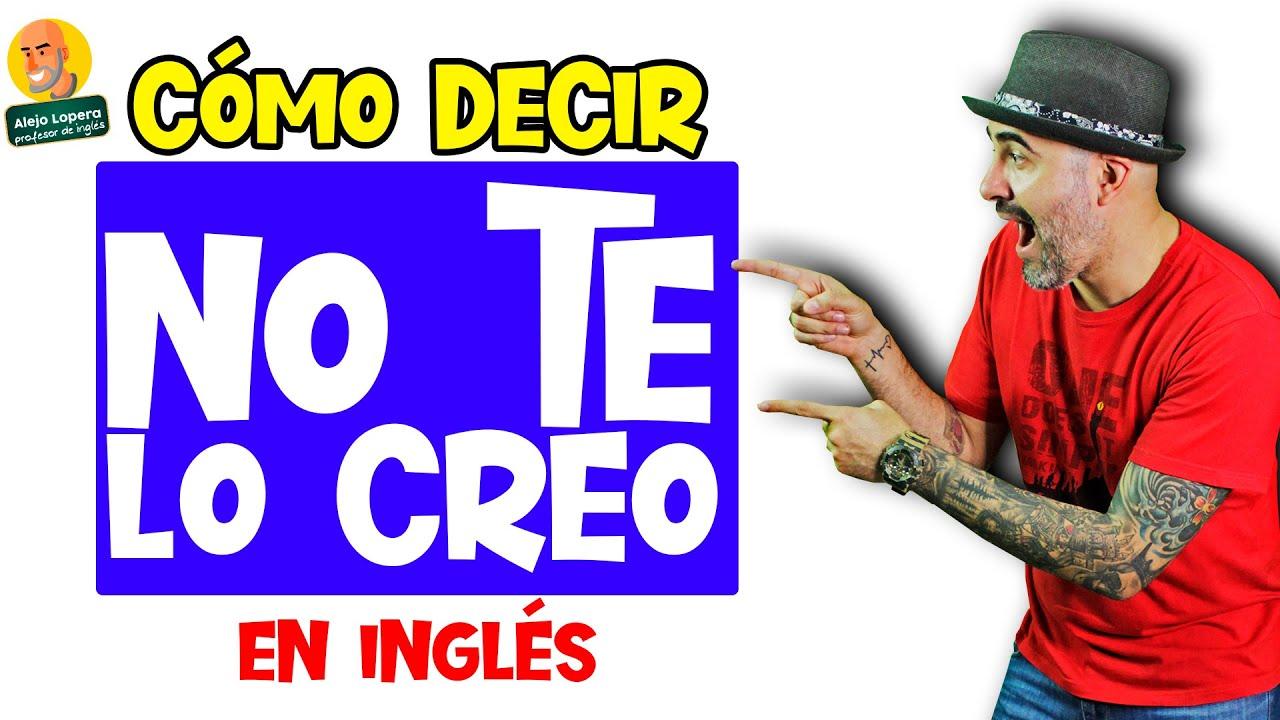 Cómo decir NO TE LO CREO ! en INGLÉS