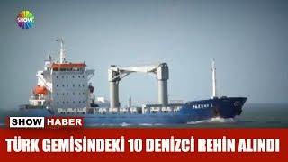 Türk gemisindeki 10 denizci rehin alındı
