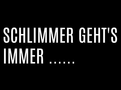 SCHLIMMER GEHT'S IMMER !!