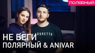 Полярный & ANIVAR — Не беги