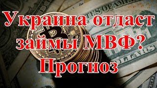 Украина отдаст займы МВФ Прогноз.