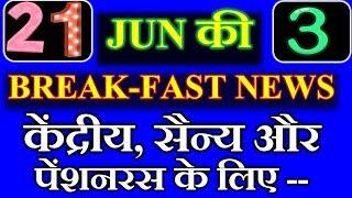21 JUN की 3 BREAK-FAST NEWS केंद्रीय, सैन्य और पेंशनरस के लिए --