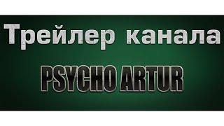 Трейлер канала Psycho_Artur
