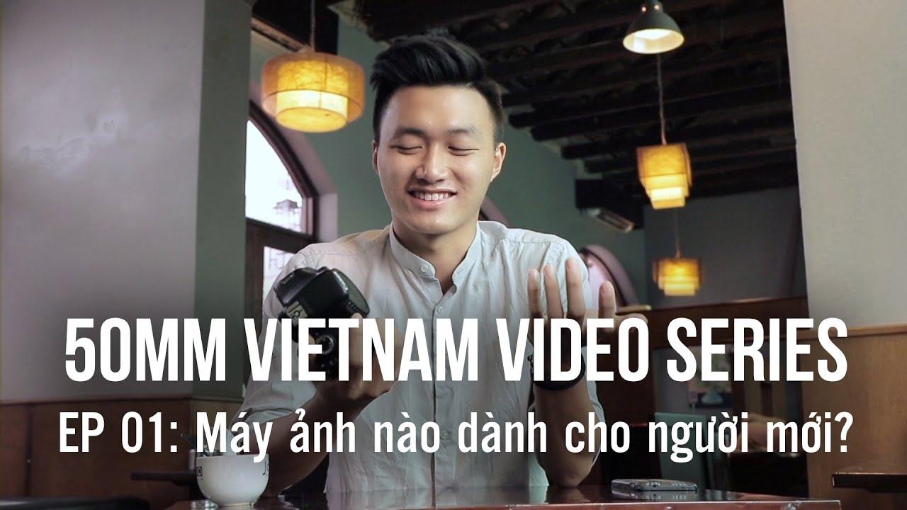 50mmTV Tập 01: Máy ảnh nào dành cho người mới?