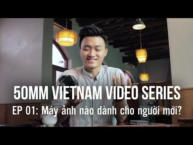 [50mm Vietnam] 50mmTV Tập 01: Máy ảnh nào dành cho người mới?
