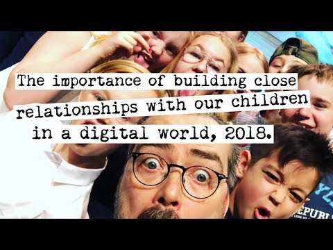 The importance of building close relationships with our children in a digital world, 2018.