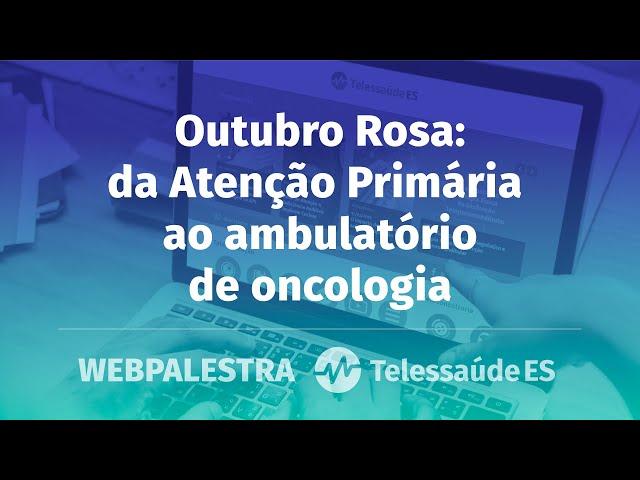 Webpalestra: Outubro Rosa - da Atenção Primária ao ambulatório de oncologia