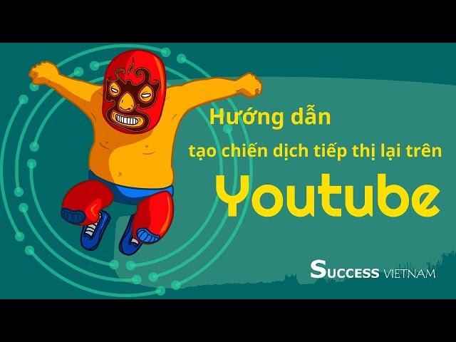 [Internet Marketing] Hướng dẫn tạo quảng cáo tiếp thị lại  trên Youtube
