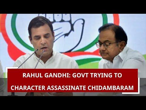 Rahul Gandhi: Govt trying to character assassinate Chidambaram using ED & CBI